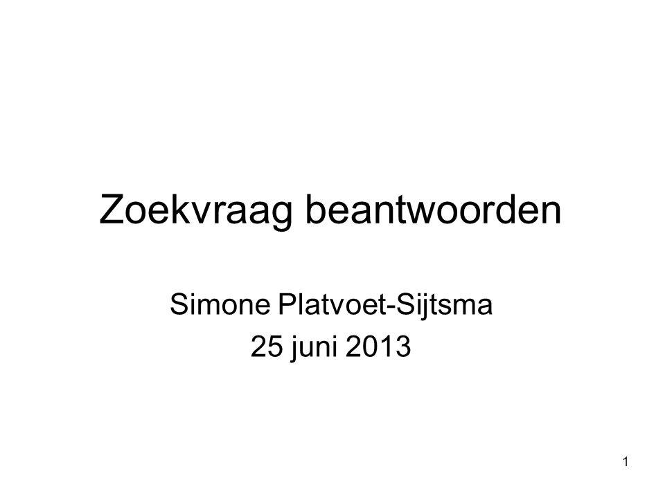 1 Zoekvraag beantwoorden Simone Platvoet-Sijtsma 25 juni 2013