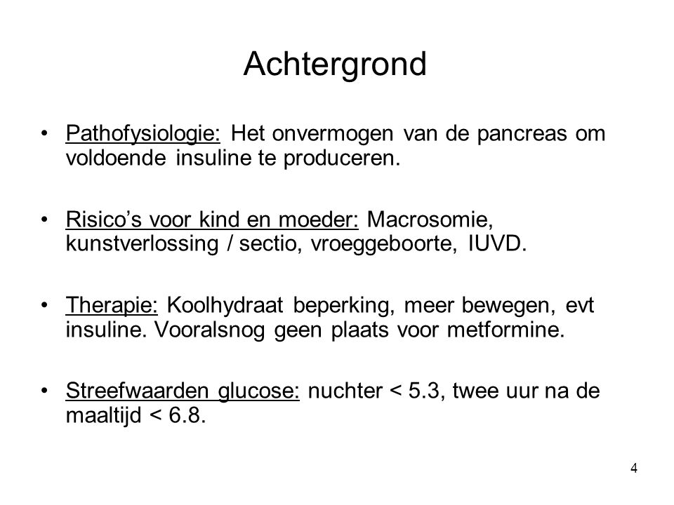 4 Achtergrond Pathofysiologie: Het onvermogen van de pancreas om voldoende insuline te produceren. Risico's voor kind en moeder: Macrosomie, kunstverl
