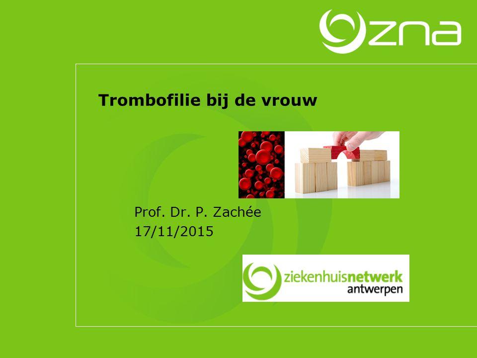 Trombofilie bij de vrouw Prof. Dr. P. Zachée 17/11/2015