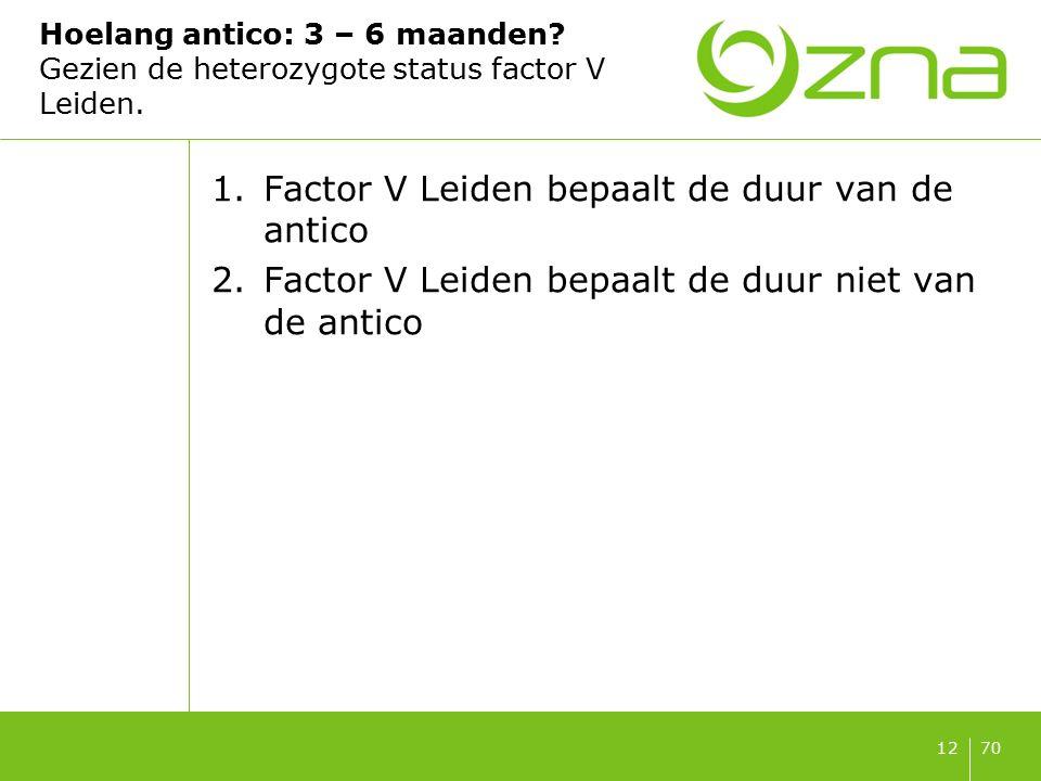 7012 Hoelang antico: 3 – 6 maanden? Gezien de heterozygote status factor V Leiden. 1.Factor V Leiden bepaalt de duur van de antico 2.Factor V Leiden b