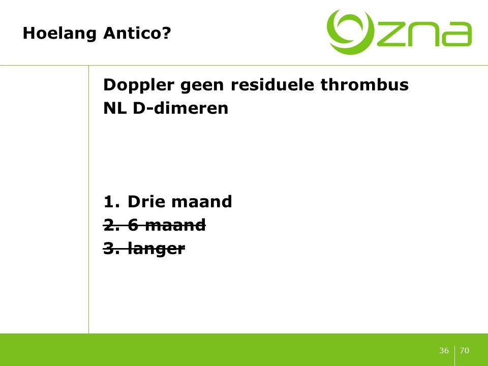 7036 Hoelang Antico? Doppler geen residuele thrombus NL D-dimeren 1.Drie maand 2.6 maand 3.langer