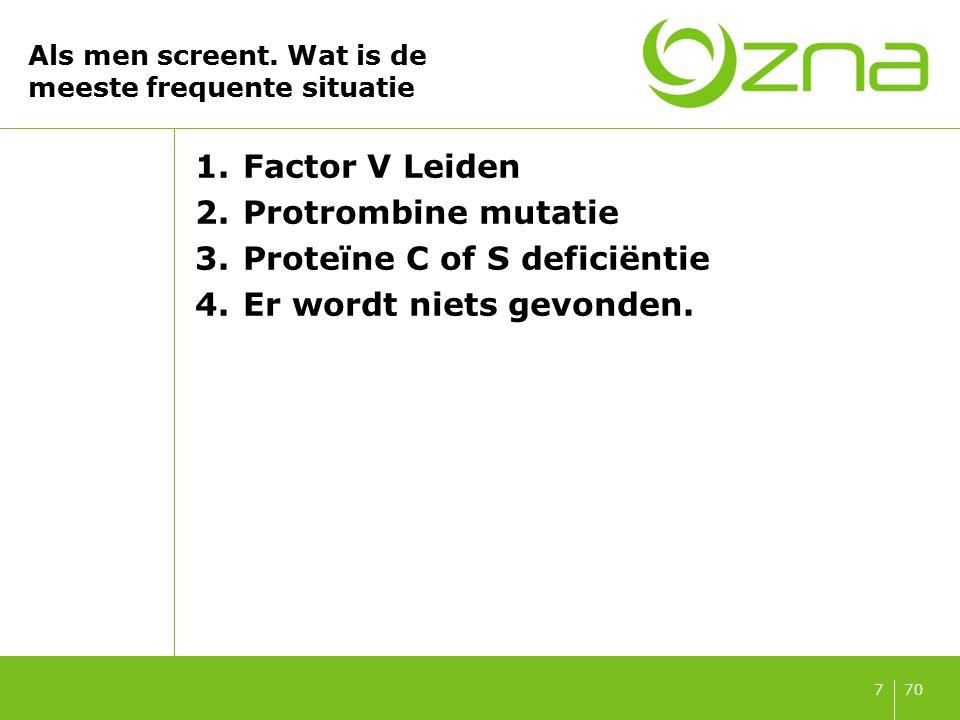 707 Als men screent. Wat is de meeste frequente situatie 1.Factor V Leiden 2.Protrombine mutatie 3.Proteïne C of S deficiëntie 4.Er wordt niets gevond