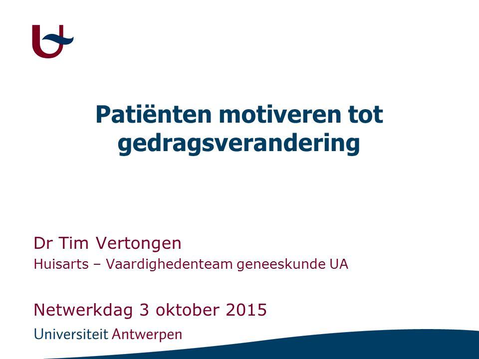 Patiënten motiveren tot gedragsverandering Dr Tim Vertongen Huisarts – Vaardighedenteam geneeskunde UA Netwerkdag 3 oktober 2015