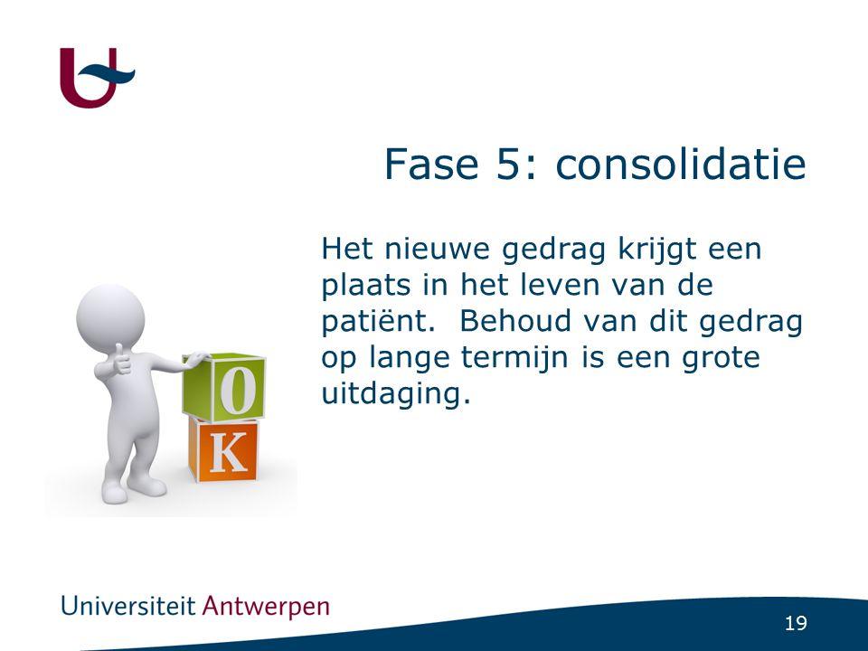 19 Fase 5: consolidatie Het nieuwe gedrag krijgt een plaats in het leven van de patiënt. Behoud van dit gedrag op lange termijn is een grote uitdaging