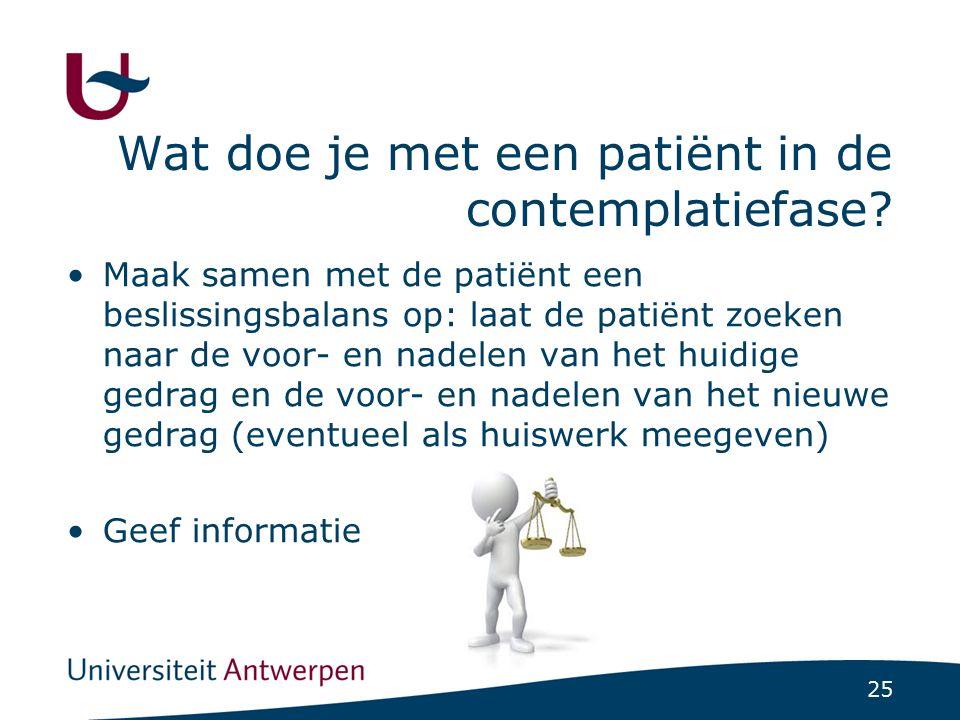25 Wat doe je met een patiënt in de contemplatiefase? Maak samen met de patiënt een beslissingsbalans op: laat de patiënt zoeken naar de voor- en nade