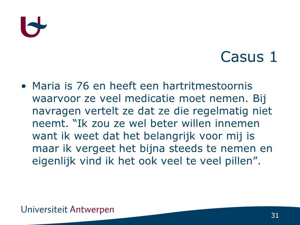 31 Casus 1 Maria is 76 en heeft een hartritmestoornis waarvoor ze veel medicatie moet nemen. Bij navragen vertelt ze dat ze die regelmatig niet neemt.