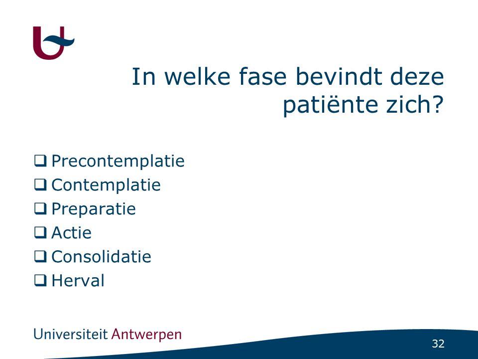 32 In welke fase bevindt deze patiënte zich?  Precontemplatie  Contemplatie  Preparatie  Actie  Consolidatie  Herval