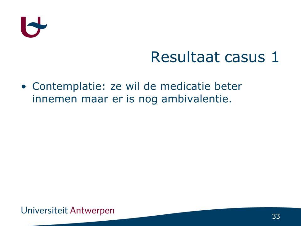 33 Resultaat casus 1 Contemplatie: ze wil de medicatie beter innemen maar er is nog ambivalentie.