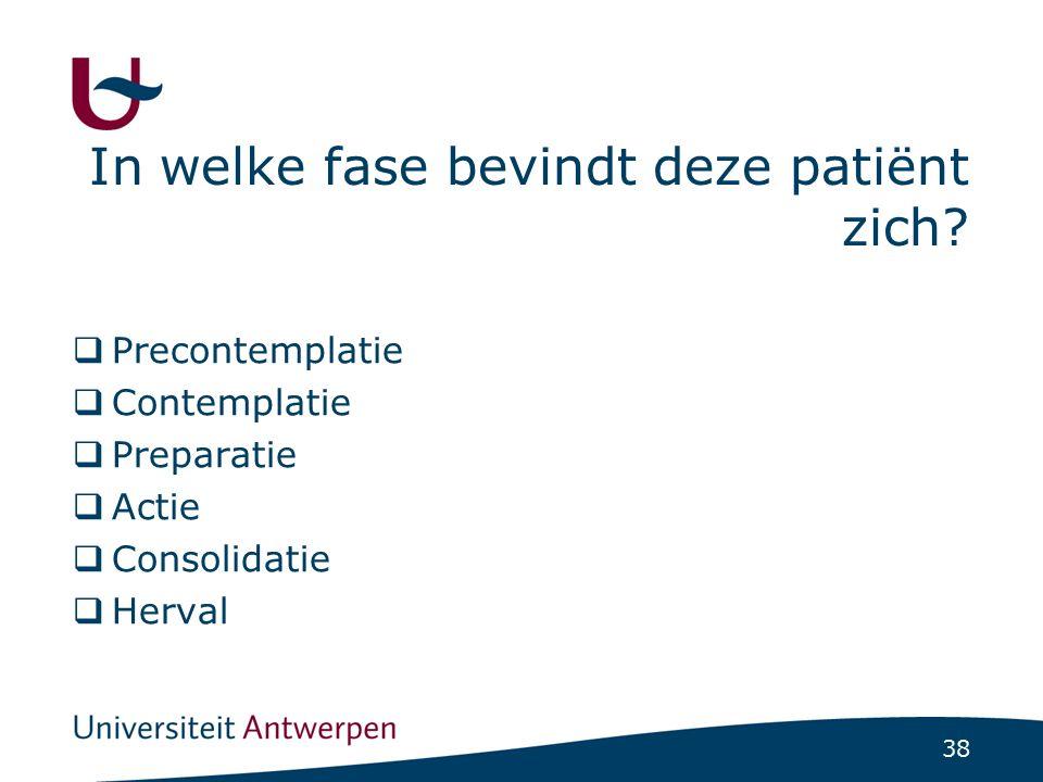 38 In welke fase bevindt deze patiënt zich?  Precontemplatie  Contemplatie  Preparatie  Actie  Consolidatie  Herval