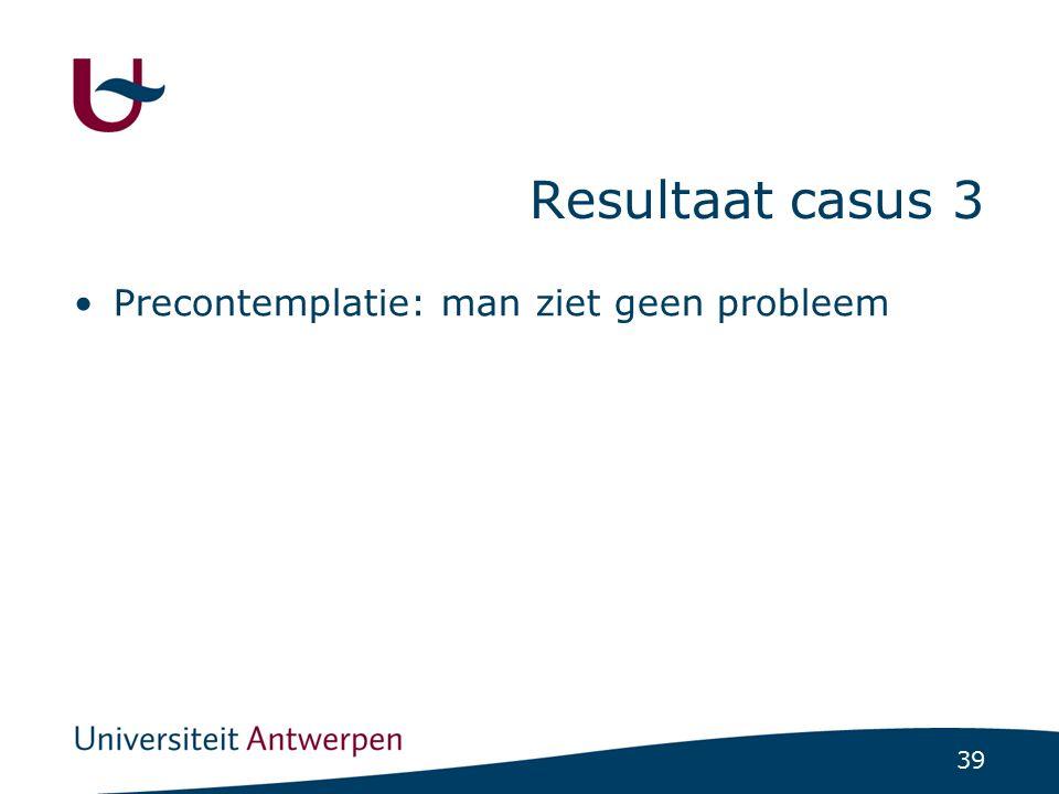 39 Resultaat casus 3 Precontemplatie: man ziet geen probleem