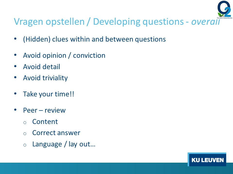 Vragen opstellen / Developing questions - overall (Hidden) clues within and between questions Avoid opinion / conviction Avoid detail Avoid triviality Take your time!.