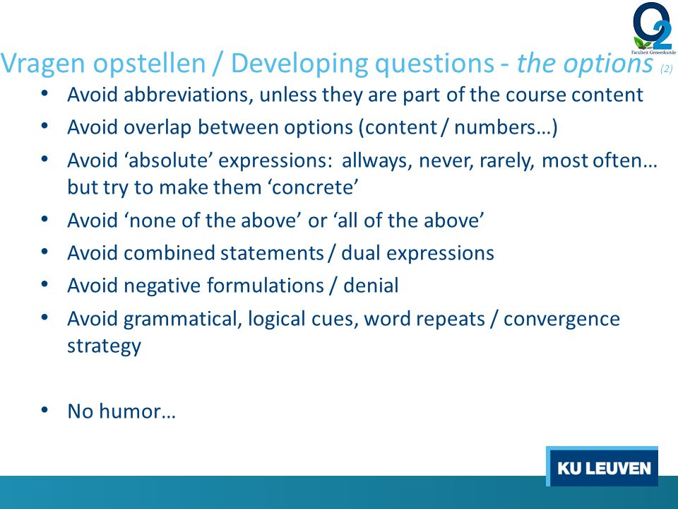 Vragen opstellen / Developing questions - the options (2) Avoid abbreviations, unless they are part of the course content Avoid overlap between options (content / numbers…) Avoid 'absolute' expressions: allways, never, rarely, most often… but try to make them 'concrete' Avoid 'none of the above' or 'all of the above' Avoid combined statements / dual expressions Avoid negative formulations / denial Avoid grammatical, logical cues, word repeats / convergence strategy No humor…