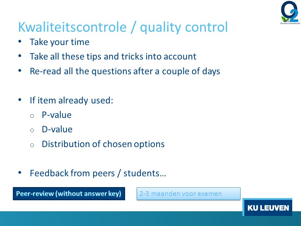 Kwaliteitscontrole / quality control Take your time Take all these tips and tricks into account Re-read all the questions after a couple of days If item already used: o P-value o D-value o Distribution of chosen options Feedback from peers / students… 2-3 maanden voor examen