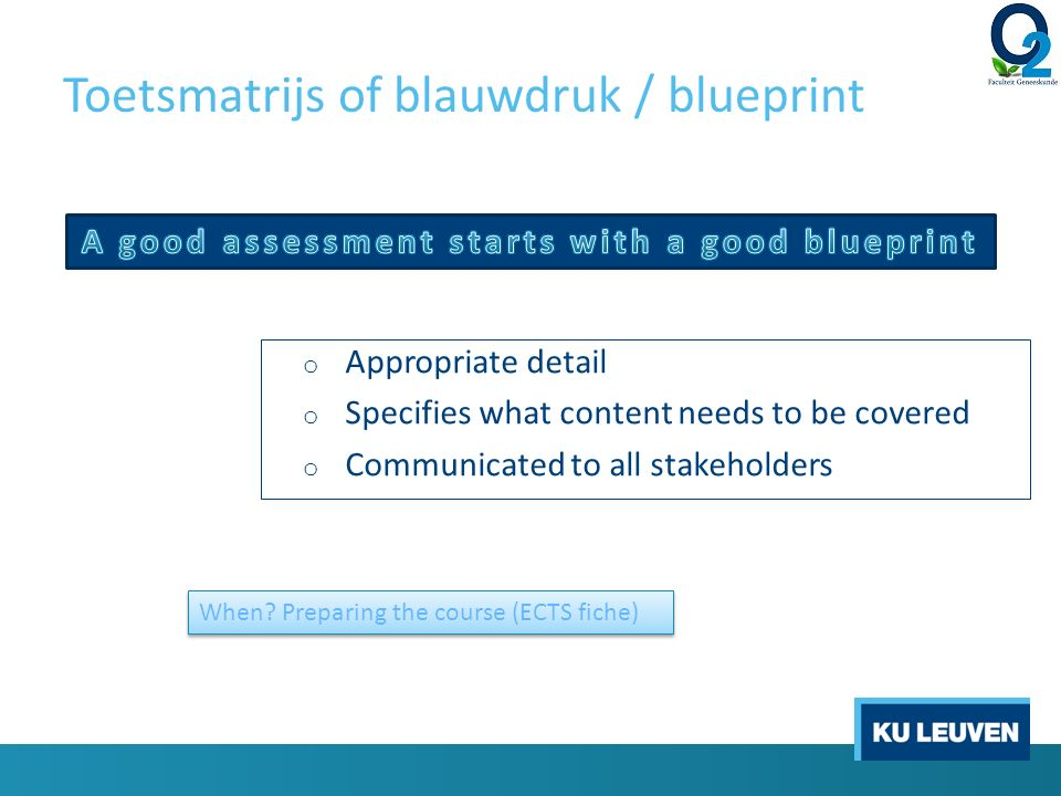 Toetsmatrijs of blauwdruk / blueprint o Appropriate detail o Specifies what content needs to be covered o Communicated to all stakeholders When.