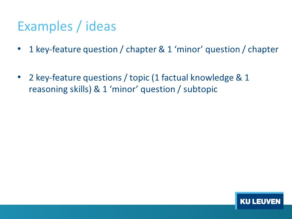 Examples / ideas 1 key-feature question / chapter & 1 'minor' question / chapter 2 key-feature questions / topic (1 factual knowledge & 1 reasoning skills) & 1 'minor' question / subtopic