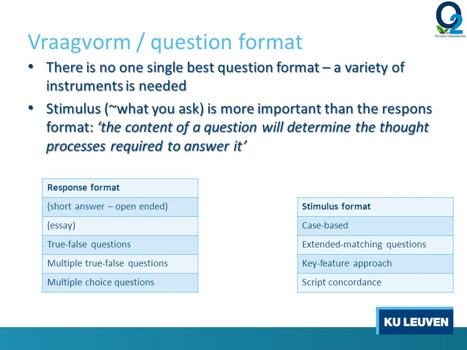 Vraagvorm / question format There is no one single best question format – a variety of instruments is needed There is no one single best question format – a variety of instruments is needed Stimulus (~what you ask) is more important than the respons format: 'the content of a question will determine the thought processes required to answer it' Stimulus (~what you ask) is more important than the respons format: 'the content of a question will determine the thought processes required to answer it' Response format (short answer – open ended) (essay) True-false questions Multiple true-false questions Multiple choice questions Stimulus format Case-based Extended-matching questions Key-feature approach Script concordance