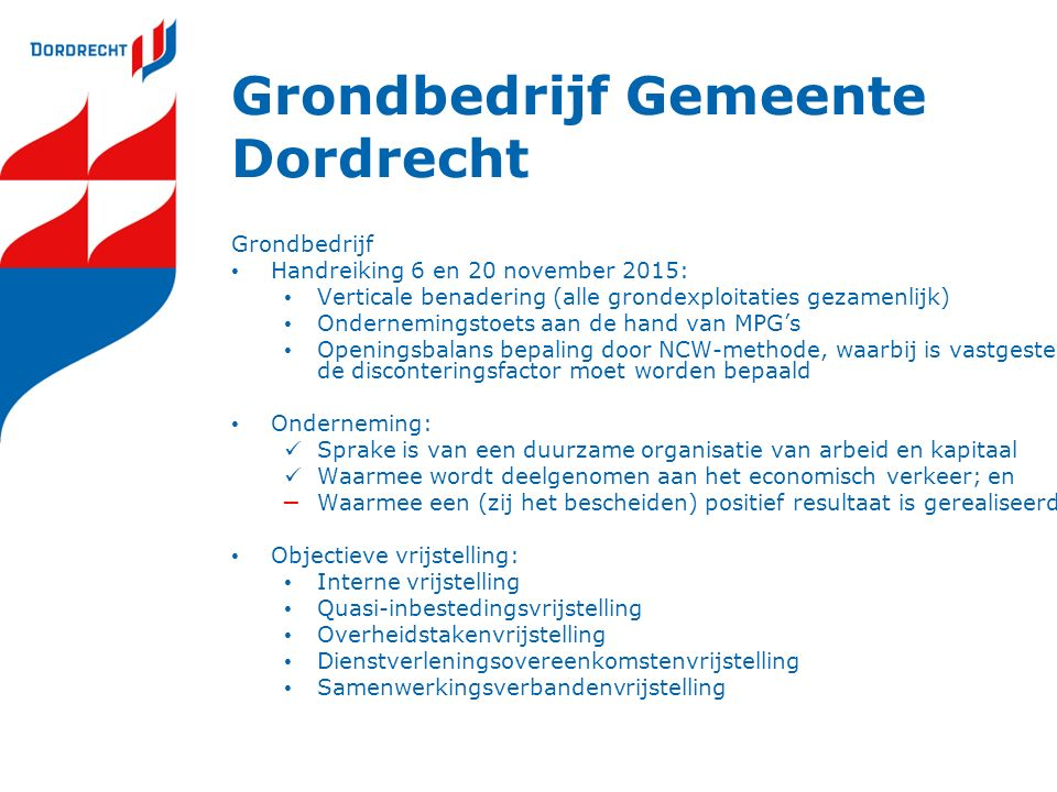 Grondbedrijf Gemeente Dordrecht Grondbedrijf Handreiking 6 en 20 november 2015: Verticale benadering (alle grondexploitaties gezamenlijk) Ondernemingstoets aan de hand van MPG's Openingsbalans bepaling door NCW-methode, waarbij is vastgesteld hoe de disconteringsfactor moet worden bepaald Onderneming: Sprake is van een duurzame organisatie van arbeid en kapitaal Waarmee wordt deelgenomen aan het economisch verkeer; en – Waarmee een (zij het bescheiden) positief resultaat is gerealiseerd Objectieve vrijstelling: Interne vrijstelling Quasi-inbestedingsvrijstelling Overheidstakenvrijstelling Dienstverleningsovereenkomstenvrijstelling Samenwerkingsverbandenvrijstelling