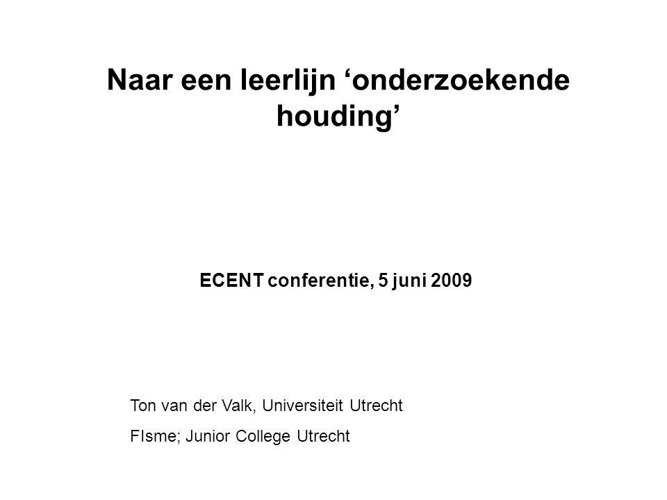 Naar een leerlijn 'onderzoekende houding' ECENT conferentie, 5 juni 2009 Ton van der Valk, Universiteit Utrecht FIsme; Junior College Utrecht