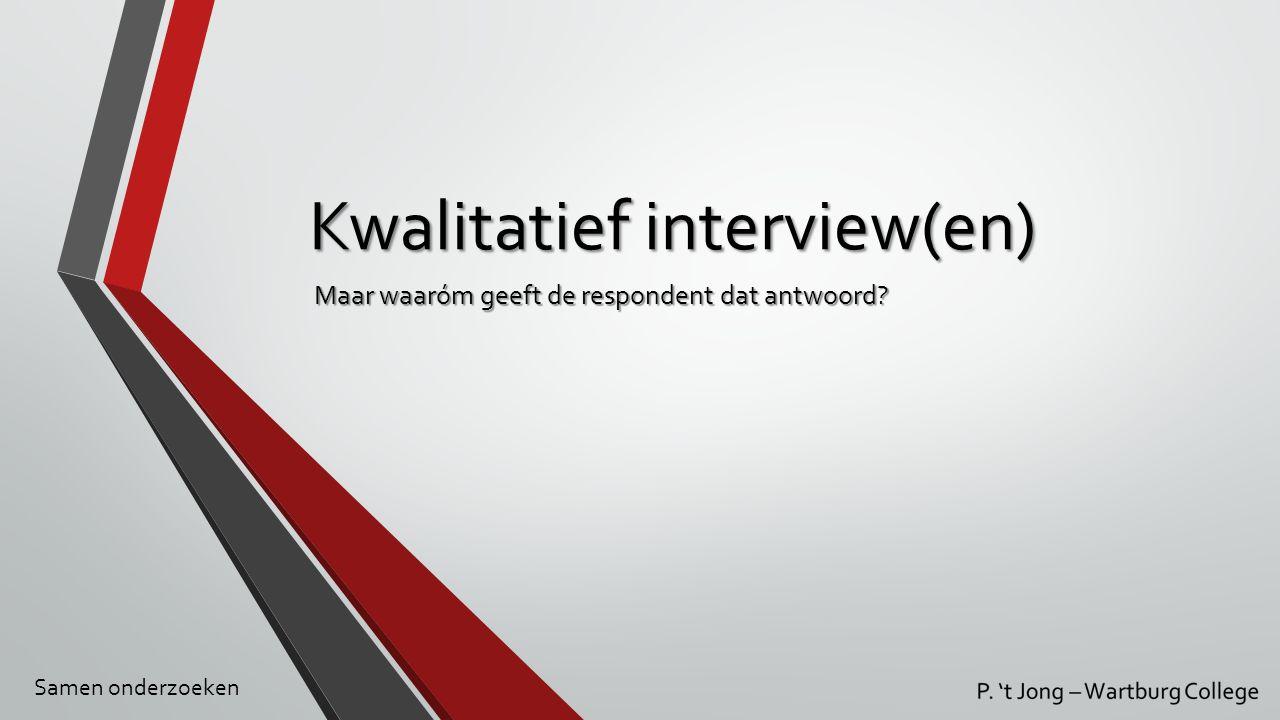 Kwalitatief interview(en) Maar waaróm geeft de respondent dat antwoord? Samen onderzoeken