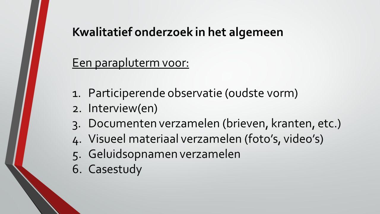 Kwalitatief onderzoek in het algemeen Een parapluterm voor: 1.Participerende observatie (oudste vorm) 2.Interview(en) 3.Documenten verzamelen (brieven