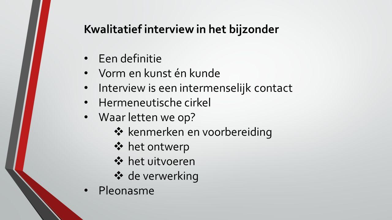 Kwalitatief interview in het bijzonder Een definitie Vorm en kunst én kunde Interview is een intermenselijk contact Hermeneutische cirkel Waar letten
