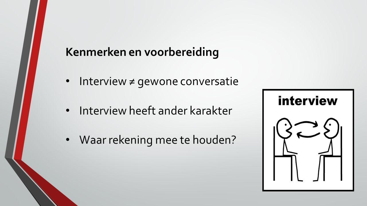 Kenmerken en voorbereiding Interview ≠ gewone conversatie Interview heeft ander karakter Waar rekening mee te houden