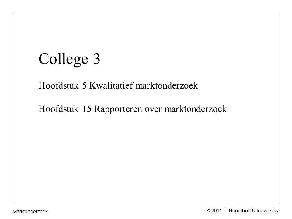 Marktonderzoek © 2011 | Noordhoff Uitgevers bv College 3 Hoofdstuk 5 Kwalitatief marktonderzoek Hoofdstuk 15 Rapporteren over marktonderzoek