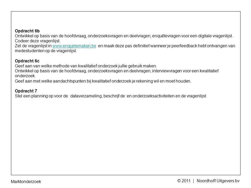 Marktonderzoek © 2011 | Noordhoff Uitgevers bv Opdracht 6b Ontwikkel op basis van de hoofdvraag, onderzoeksvragen en deelvragen, enquêtevragen voor een digitale vragenlijst.