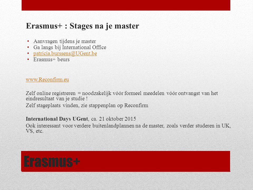 Erasmus+ Erasmus+ : Stages na je master Aanvragen tijdens je master Ga langs bij International Office patricia.burssens@UGent.be Erasmus+ beurs www.Reconfirm.eu Zelf online registreren = noodzakelijk vóór formeel meedelen vóór ontvangst van het eindresultaat van je studie .