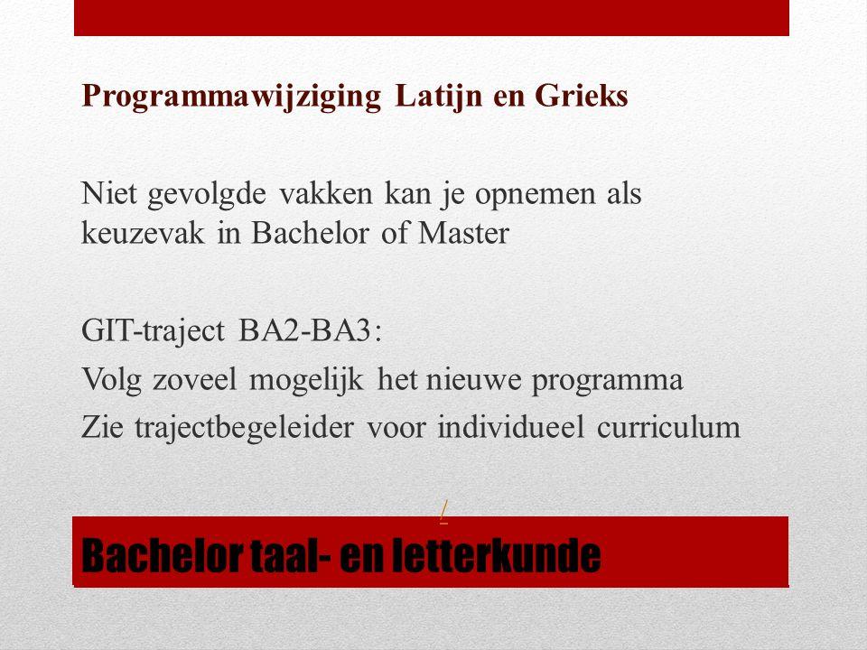 Bachelor taal- en letterkunde Programmawijziging Latijn en Grieks Niet gevolgde vakken kan je opnemen als keuzevak in Bachelor of Master GIT-traject BA2-BA3: Volg zoveel mogelijk het nieuwe programma Zie trajectbegeleider voor individueel curriculum /