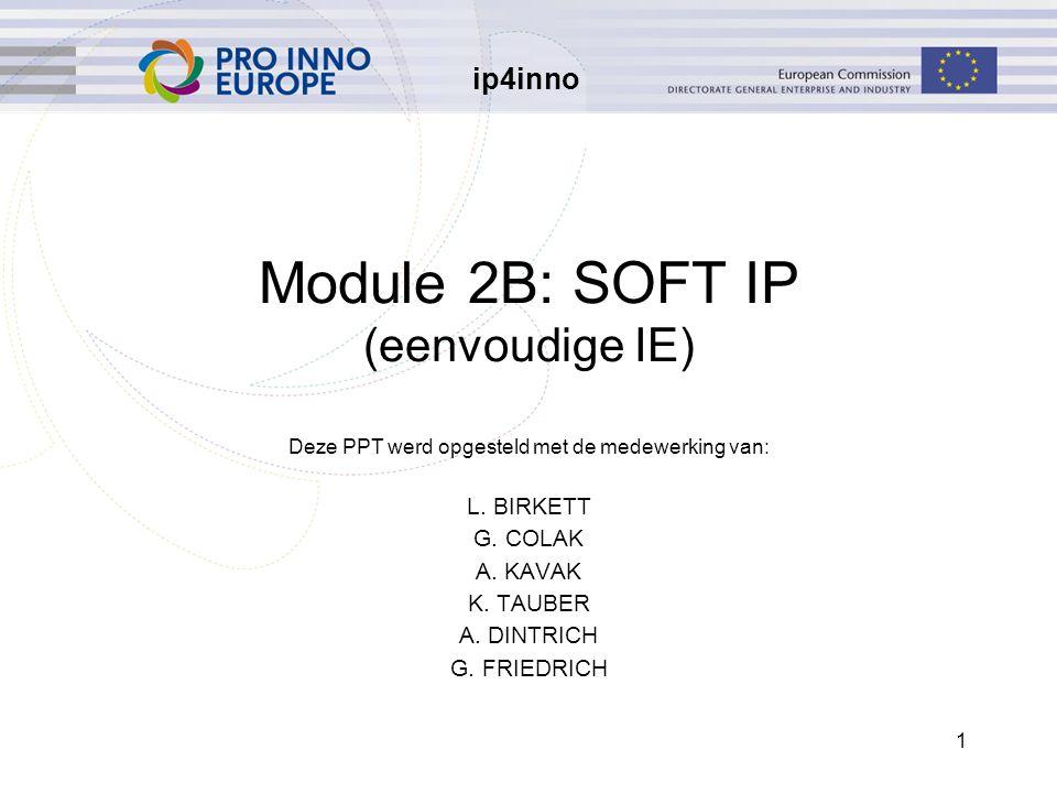 ip4inno 1 Module 2B: SOFT IP (eenvoudige IE) Deze PPT werd opgesteld met de medewerking van: L. BIRKETT G. COLAK A. KAVAK K. TAUBER A. DINTRICH G. FRI