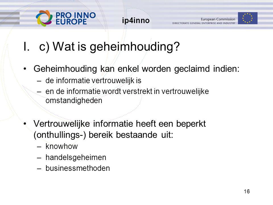 ip4inno 16 I.c) Wat is geheimhouding? Geheimhouding kan enkel worden geclaimd indien: –de informatie vertrouwelijk is –en de informatie wordt verstrek