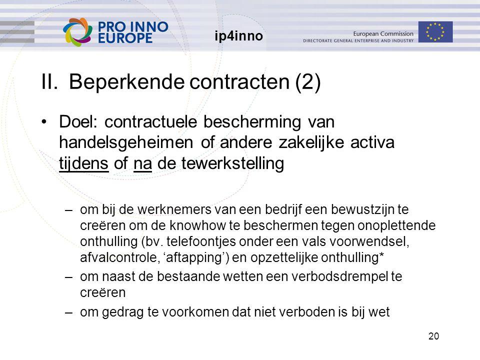 ip4inno 20 II.Beperkende contracten (2) Doel: contractuele bescherming van handelsgeheimen of andere zakelijke activa tijdens of na de tewerkstelling –om bij de werknemers van een bedrijf een bewustzijn te creëren om de knowhow te beschermen tegen onoplettende onthulling (bv.