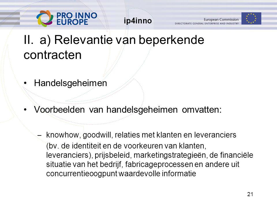 ip4inno 21 II.a) Relevantie van beperkende contracten Handelsgeheimen Voorbeelden van handelsgeheimen omvatten: – knowhow, goodwill, relaties met klan