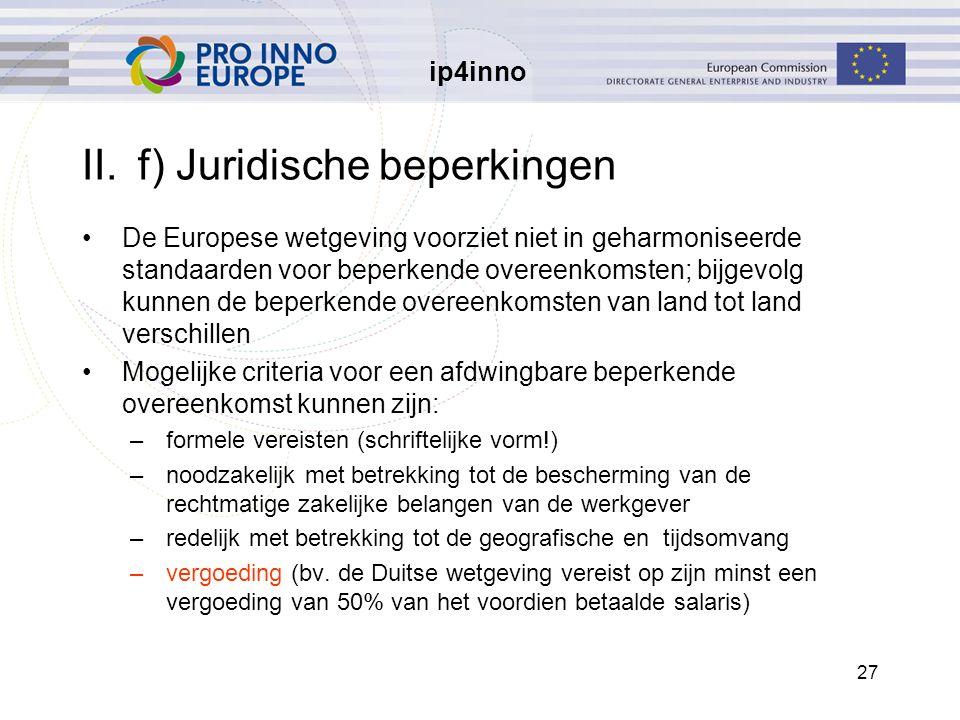 ip4inno 27 II.f) Juridische beperkingen De Europese wetgeving voorziet niet in geharmoniseerde standaarden voor beperkende overeenkomsten; bijgevolg kunnen de beperkende overeenkomsten van land tot land verschillen Mogelijke criteria voor een afdwingbare beperkende overeenkomst kunnen zijn: –formele vereisten (schriftelijke vorm!) –noodzakelijk met betrekking tot de bescherming van de rechtmatige zakelijke belangen van de werkgever –redelijk met betrekking tot de geografische en tijdsomvang –vergoeding (bv.