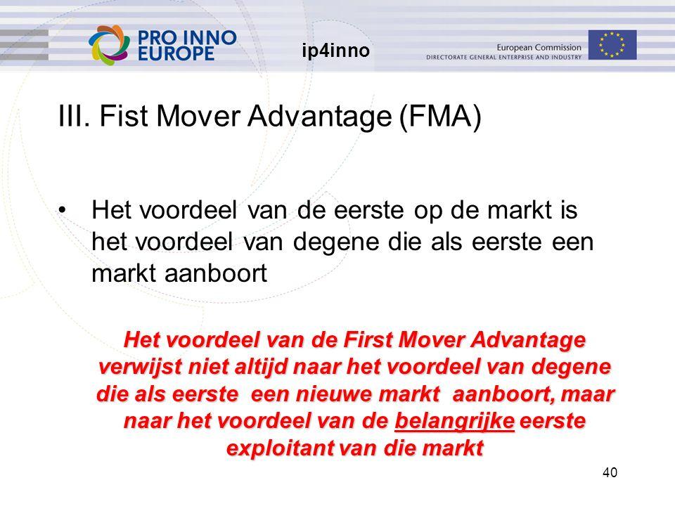 ip4inno 40 III. Fist Mover Advantage (FMA) Het voordeel van de eerste op de markt is het voordeel van degene die als eerste een markt aanboort Het voo