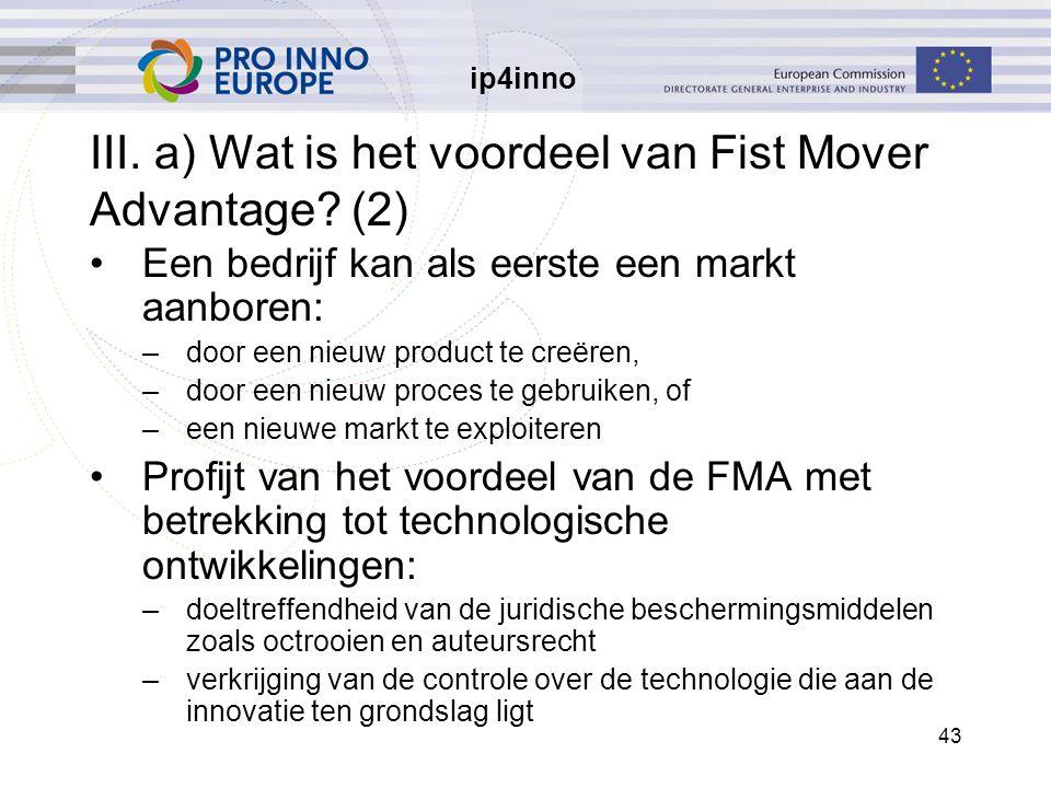 ip4inno 43 III. a) Wat is het voordeel van Fist Mover Advantage? (2) Een bedrijf kan als eerste een markt aanboren: –door een nieuw product te creëren