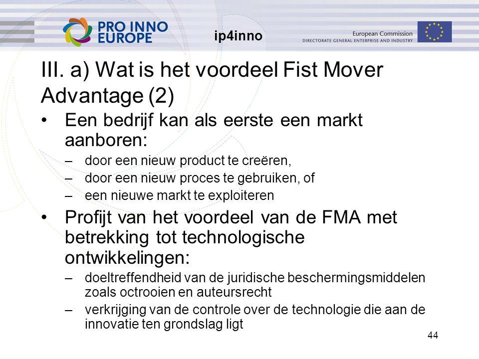 ip4inno 44 III. a) Wat is het voordeel Fist Mover Advantage (2) Een bedrijf kan als eerste een markt aanboren: –door een nieuw product te creëren, –do
