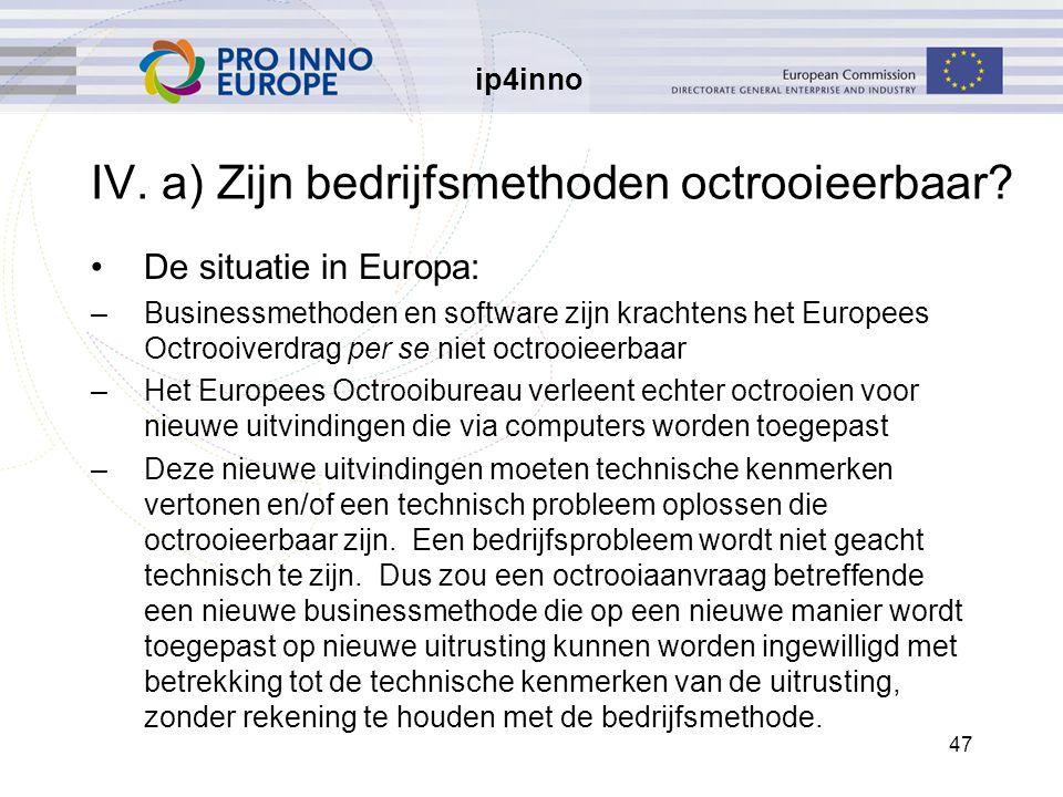 ip4inno 47 IV. a) Zijn bedrijfsmethoden octrooieerbaar? De situatie in Europa: –Businessmethoden en software zijn krachtens het Europees Octrooiverdra