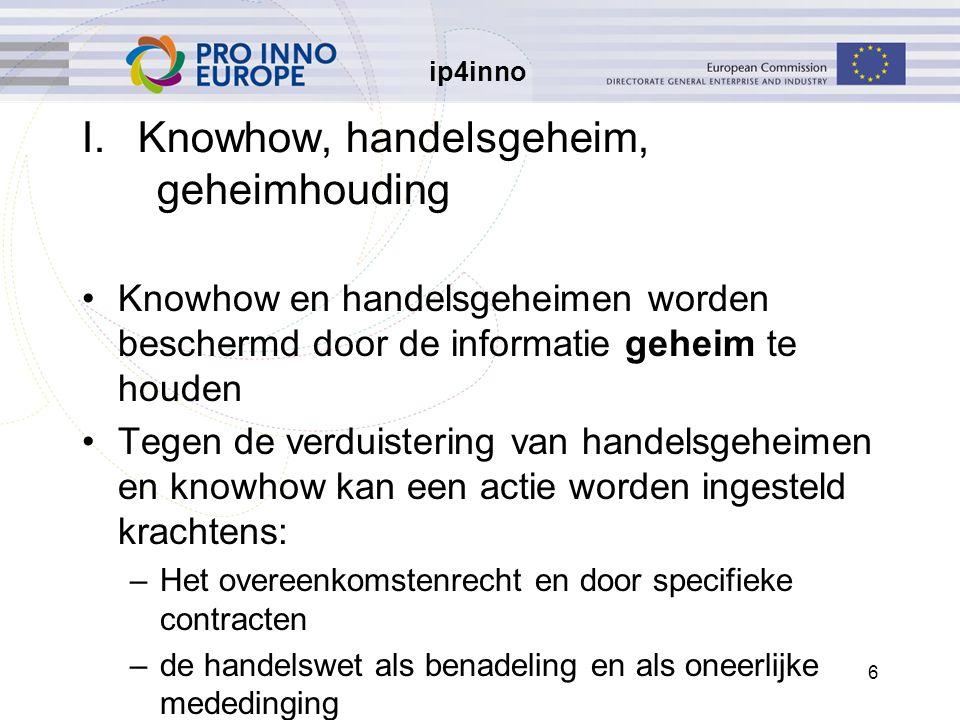 ip4inno 6 I.Knowhow, handelsgeheim, geheimhouding Knowhow en handelsgeheimen worden beschermd door de informatie geheim te houden Tegen de verduisteri