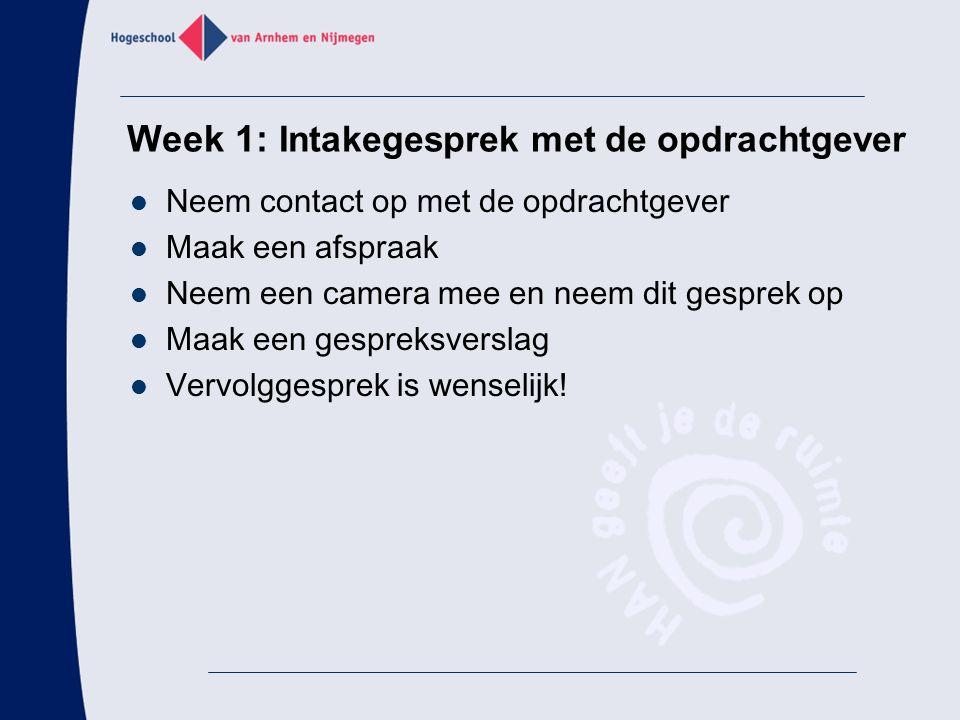 Week 1: Intakegesprek met de opdrachtgever Neem contact op met de opdrachtgever Maak een afspraak Neem een camera mee en neem dit gesprek op Maak een