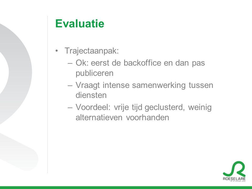 Evaluatie Trajectaanpak: –Ok: eerst de backoffice en dan pas publiceren –Vraagt intense samenwerking tussen diensten –Voordeel: vrije tijd geclusterd, weinig alternatieven voorhanden