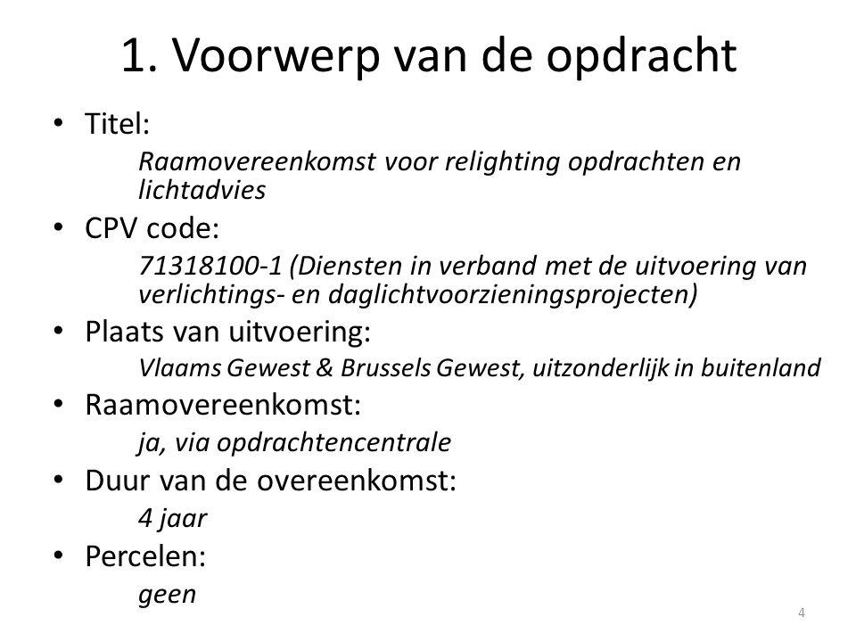 Titel: Raamovereenkomst voor relighting opdrachten en lichtadvies CPV code: 71318100-1 (Diensten in verband met de uitvoering van verlichtings- en daglichtvoorzieningsprojecten) Plaats van uitvoering: Vlaams Gewest & Brussels Gewest, uitzonderlijk in buitenland Raamovereenkomst: ja, via opdrachtencentrale Duur van de overeenkomst: 4 jaar Percelen: geen 4 1.
