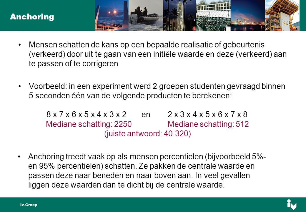 Anchoring Mensen schatten de kans op een bepaalde realisatie of gebeurtenis (verkeerd) door uit te gaan van een initiële waarde en deze (verkeerd) aan te passen of te corrigeren Voorbeeld: in een experiment werd 2 groepen studenten gevraagd binnen 5 seconden één van de volgende producten te berekenen: 8 x 7 x 6 x 5 x 4 x 3 x 2 en 2 x 3 x 4 x 5 x 6 x 7 x 8 Anchoring treedt vaak op als mensen percentielen (bijvoorbeeld 5%- en 95% percentielen) schatten.