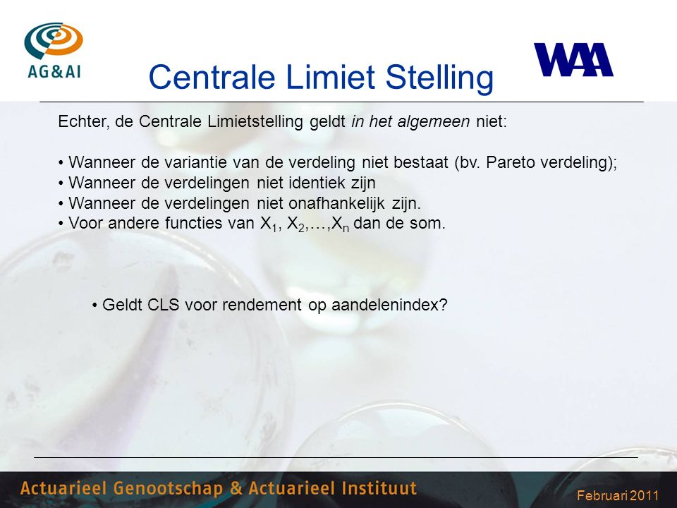 Februari 2011 Centrale Limiet Stelling Echter, de Centrale Limietstelling geldt in het algemeen niet: Wanneer de variantie van de verdeling niet bestaat (bv.