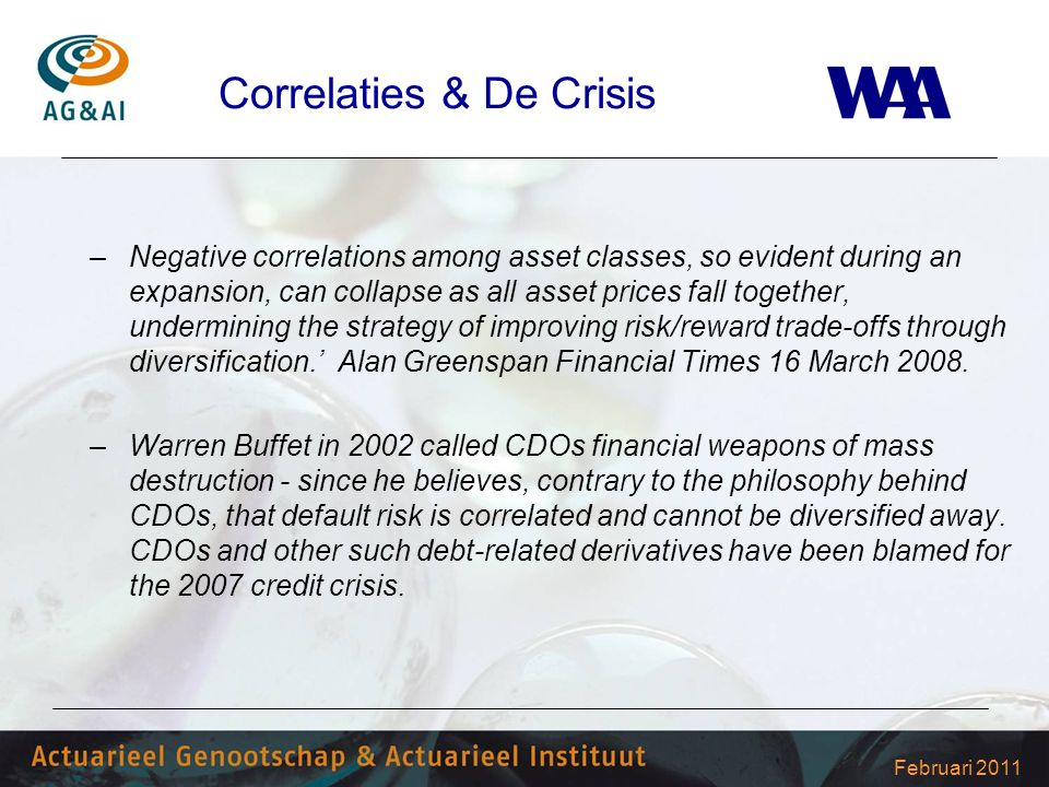 Februari 2011 Correlaties & De Crisis –Negative correlations among asset classes, so evident during an expansion, can collapse as all asset prices fall together, undermining the strategy of improving risk/reward trade-offs through diversification.' Alan Greenspan Financial Times 16 March 2008.