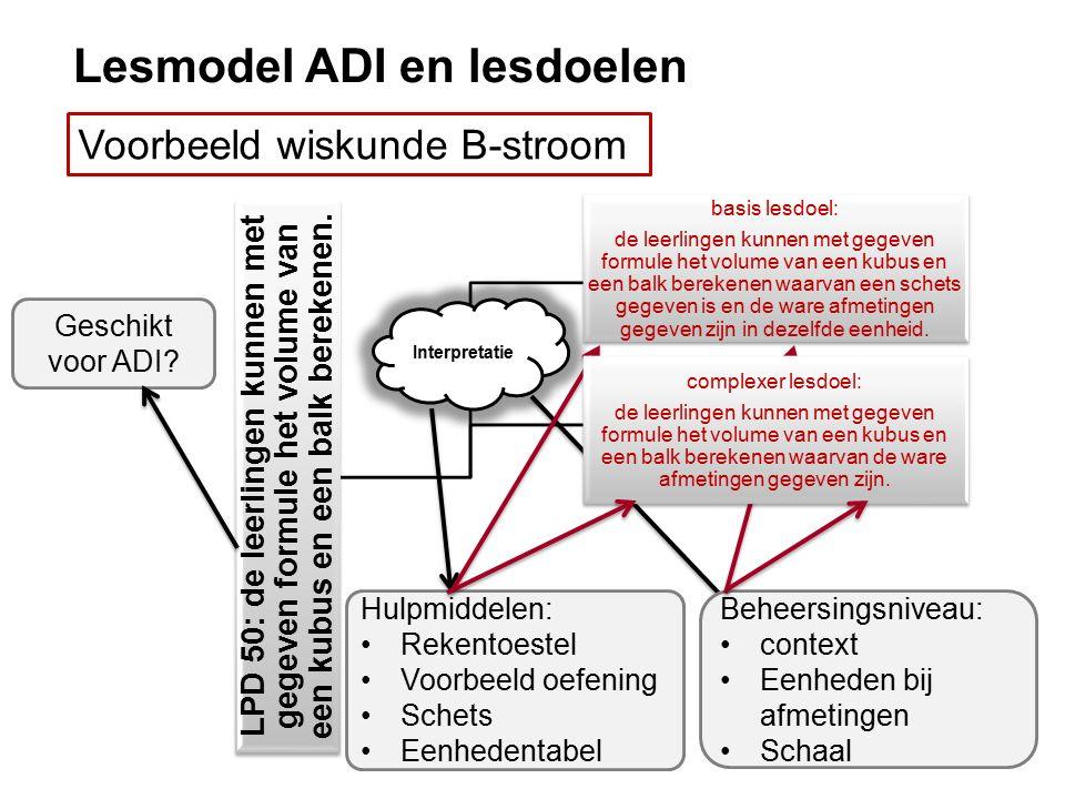 Lesmodel ADI en lesdoelen Voorbeeld wiskunde B-stroom LPD 50: de leerlingen kunnen met gegeven formule het volume van een kubus en een balk berekenen.