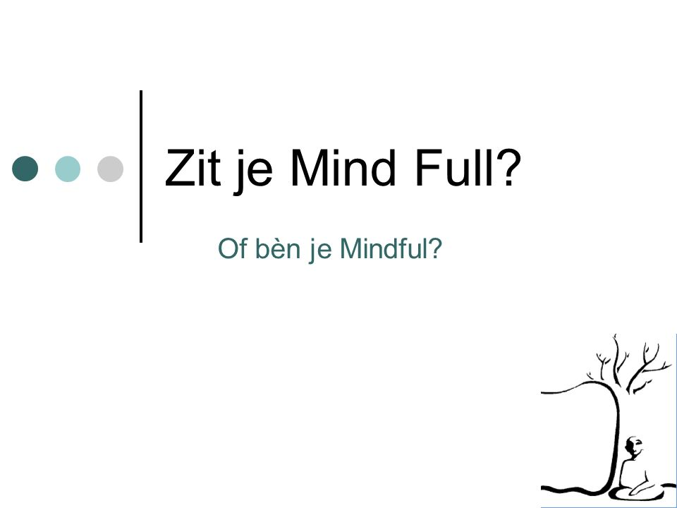 Zit je Mind Full? Of bèn je Mindful?
