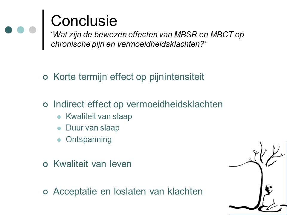 Conclusie 'Wat zijn de bewezen effecten van MBSR en MBCT op chronische pijn en vermoeidheidsklachten?' Korte termijn effect op pijnintensiteit Indirect effect op vermoeidheidsklachten Kwaliteit van slaap Duur van slaap Ontspanning Kwaliteit van leven Acceptatie en loslaten van klachten