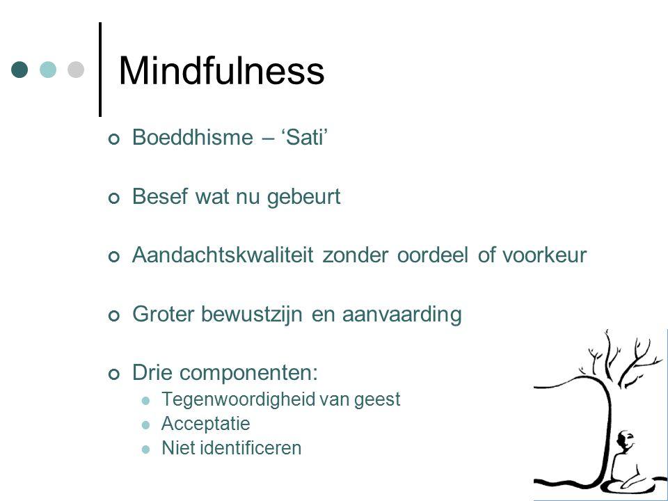 Mindfulness Boeddhisme – 'Sati' Besef wat nu gebeurt Aandachtskwaliteit zonder oordeel of voorkeur Groter bewustzijn en aanvaarding Drie componenten: Tegenwoordigheid van geest Acceptatie Niet identificeren
